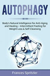 AUTOPHAGY: Body's Natural Intelligence for Anti-Aging and Healing – Intermittent Fasting for Weight Loss & Self-Cleansing (Healthy Eating)