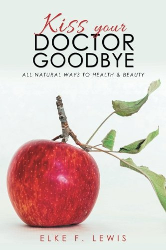 Kiss Your Doctor Goodbye: All-Natural Ways to Health & Beauty