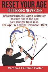 Reset Your Age. Goddesses Never Die. The Age Fix and The Telomere Effect.: Breakthrough Anti Aging Bestseller on How Not to Die and get Younger Next Year (Anti aging Breakthrough)