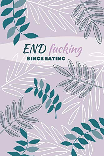End F*cking Binge Eating: Diary Food and Fitness Journal, Helps Stop Overeating and Compulsive eating, Manage Craving, Start Healthy Life (90 Days Meal, Activity and Weight Loss Planner)