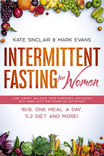 Intermittent Fasting for Women: Lose Weight, Balance Your Hormones, and Boost Anti-Aging With the Power of Autophagy – 16/8, One Meal a Day, 5:2 Diet and … (Ketogenic Diet & Weight Loss Hacks Book 1)