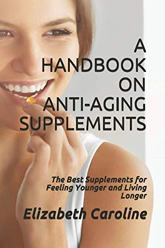 A Handbook On Anti-Aging Supplements: The Best Supplements for Feeling Younger and Living Longer