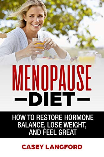 Menopause Diet: How To Restore Hormone Balance, Lose Weight, and Feel Great (Hormone Diet, Menopause, Weight Loss, Anti-Aging)