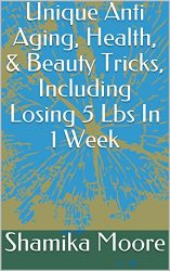 Unique Anti Aging, Health, & Beauty Tricks, Including Losing 5 Lbs In 1 Week