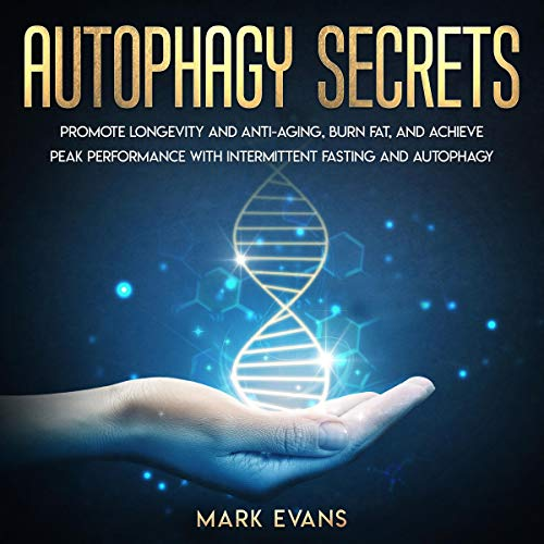 Autophagy Secrets: Promote Longevity and Anti-Aging, Burn Fat, and Achieve Peak Performance with Intermittent Fasting and Autophagy