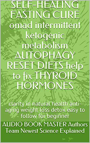 SELF-HEALING  FASTING CURE omad intermittent ketogenic metabolism AUTOPHAGY RESET DIETS help to fix THYROID HORMONES: clarity in natural health anti-aging … for beginner (NATURE OF EXISTENCE Book 1)