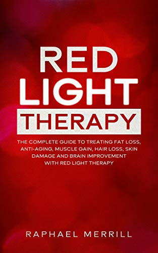 RED LIGHT THERAPY: The Complete Guide to Treating Fat Loss, Anti-Aging, Muscle Gain, Hair Loss, Skin Damage and Brain Improvement with Red Light Therapy