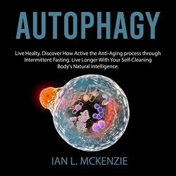 Autophagy: Live Healty. Discover How Active the Anti-Aging Process Through Intermittent Fasting. Live Longer with Your Self-Cleaning Body's Natural Intelligence