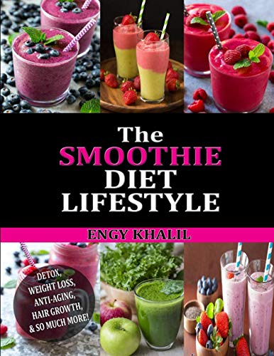 The Smoothie Diet Lifestyle: Smoothie Recipes for Detox, Weight Loss, Anti-Aging, Hair Growth & So Much More! (Hair Grow Secrets)