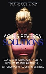 "Aging Reversal Solutions: Look 20 Years Younger with a Paleo and Leptin Diet, and Other Age Reversal & Antiaging Super Supplements and Strategies (ABC … Steps to Better Health"" Series Book 11)"