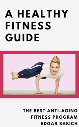 A Healthy Fitness Guide ; The Best Anti-Aging Fitness Program