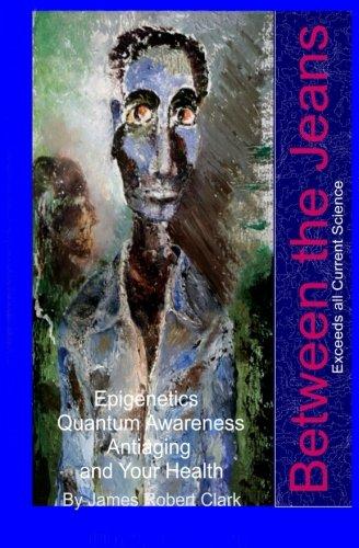 Between the Jeans: Epigentics, Awareness, Antiaging, and Health Exceeding Currenr Science (Health & Awareness) (Volume 5)