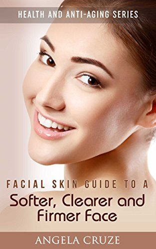 Facial Skin Guide to a Softer, Clearer and Firmer Face: Health and Anti-Aging Series