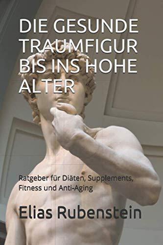 DIE GESUNDE TRAUMFIGUR  BIS INS HOHE ALTER: Ratgeber für Diäten, Supplements, Fitness und Anti-Aging (German Edition)