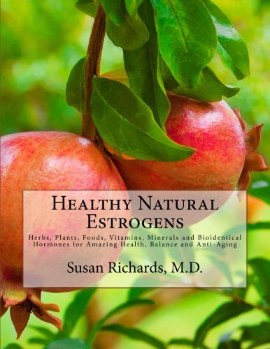 Healthy Natural Estrogens: Herbs, Plants, Foods, Vitamins, Minerals and Bioidentical Hormones for Amazing Health, Balance and Anti-Aging