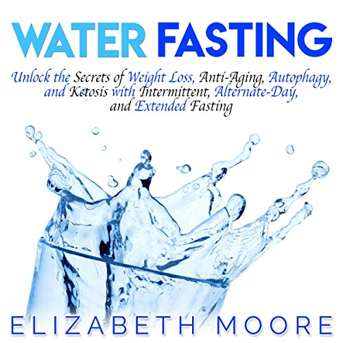 Water Fasting: Unlock the Secrets of Weight Loss, Anti-Aging, Autophagy, and Ketosis with Intermittent, Alternate-Day, and Extended Fasting