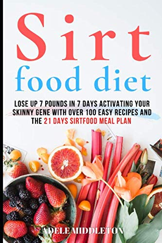 ТНЕ ЅІRTFOOD DIET: Lose Up 7 Pounds in 7 Days Activating Your Skinny Gene With Over 100 Easy Recipes And The 21 Days Sirtfood Meal Plan