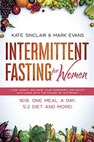 Intermittent Fasting for Women: Lose Weight, Balance Your Hormones, and Boost Anti-Aging With the Power of Autophagy – 16/8, One Meal a Day, 5:2 Diet and More! (Ketogenic Diet & Weight Loss Hacks)