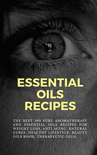 The Best 100 Pure Aromatherapy and Essential Oils Recipes: For Weight Loss, Anti Aging, Natural Cures, Healthy Lifestyle, Beauty  oils book, therapeutic oils…