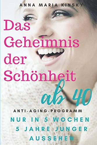 DAS GEHEIMNIS DER SCHÖNHEIT AB 40: Das Anti-Aging Programm  IN NUR 5 WOCHEN  5 JAHRE JUNGER AUSSEHEN (German Edition)