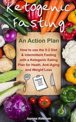 KETOGENIC FASTING – An Action Plan: How to use the 5:2 Diet and Intermittent Fasting with a Ketogenic Eating Plan for Health, Anti-Aging and Weight Loss