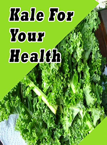 Kale For Your Health: Nutritious – Boosts Immune System – Weight Loss – Anti-Inflammatory – Anti-Aging – Combats Heart Disease – Fights Cancer – Protects Eyes – Detox – Good for Bones