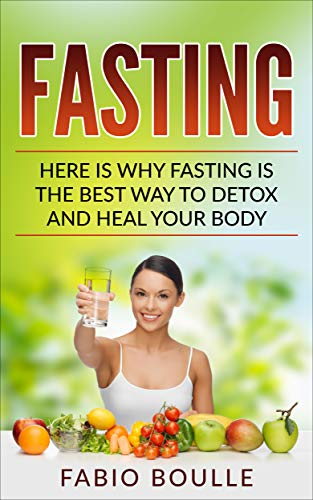 Fasting: Here Is Why Fasting Is The Best Way To Detox And Heal Your Body. (Best for Anti-Aging, Healing, Intermittent Fasting, Beginners Fasting Diet, Weight Loss)