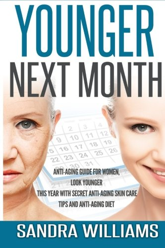 Younger Next Month: Anti-Aging Guide For Women, Look Younger This Year With Secret Anti-Aging Skin Care Tips And Anti Aging Diet (How To Get Younger … Remedies, Beauty Self Help Books) (Volume 1)