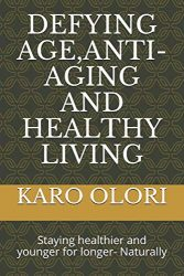 DEFYING AGE,ANTI-AGING AND HEALTHY LIVING: Staying healthier and younger for longer- Naturally