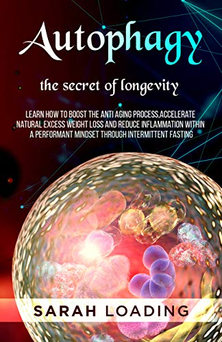 Autophagy: The Secret of Longevity, Learn How to Boost The Anti Aging Process, Accelerate Natural Excess Weight Loss And Reduce Inflammation Within a Performant Mindset Through Intermittent Fasting