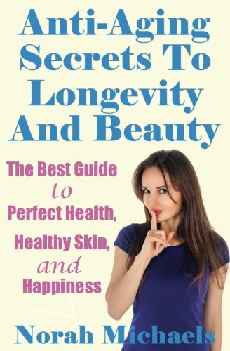 Anti-Aging Secrets To Longevity And Beauty: The Best Guide to Perfect Health, Healthy Skin, and Happiness (Anti Aging, Perfect health, Longevity, Happiness)