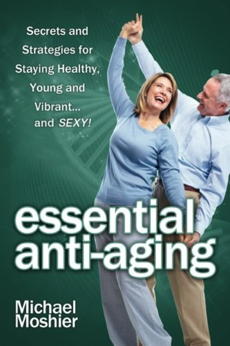 Essential Anti-aging: Secrets and Strategies for Staying Healthy, Young and Vibrant… and SEXY