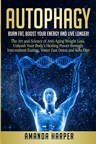 Autophagy: Burn Fat, Boost your Energy and  Live Longer! The Art and Science of Anti-Aging Weight Loss,  Unleash Your Body's Healing Power through Intermittent Fasting, Water Fast Detox and Keto Diet