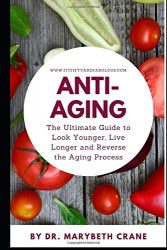 Anti-Aging: The Ultimate Guide to Look Younger, Live Longer, and Reverse the Aging Process