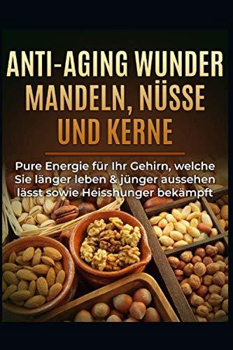 Anti-Aging Wunder Mandeln, Nüsse und Kerne: Pure Energie für Ihr Gehirn, welche Sie länger leben & jünger aussehen lässt sowie Heisshunger bekämpft (German Edition)