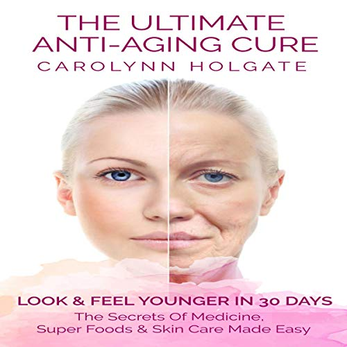 The Ultimate Anti-Aging Cure: Look & Feel Younger In 30 Days: The Secrets of Medicine, Super Foods and Skin Care Made Easy