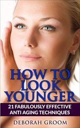 How To Look Younger: 21 Fabulously Effective Anti Aging & Skin Care Techniques (How to Look Younger – Anti Aging Techniques That Work Book 2)