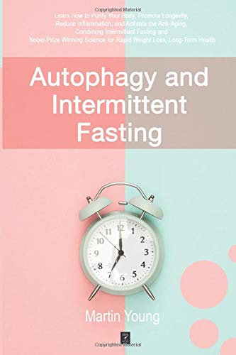 Autophagy and Intermittent Fasting: Learn How to Purify Your Body, Promote Longevity, Reduce Inflammation, and Activate the Anti-Aging, Combining … for Rapid Weight Loss, Long-Term Health