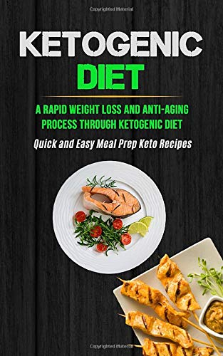 Ketogenic Diet: A Rapid Weight Loss And Anti-aging Process Through Ketogenic Diet (Quick And Easy Meal Prep Keto Recipes)