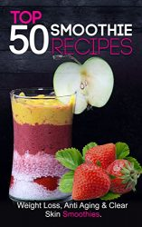 Smoothies for Weight Loss: Top 50 Smoothies for Weight Loss, Clear Skin & Anti Aging (smoothie cleanse, green smoothie, smoothie diet, smoothie recipes with nutrition facts) Smoothie Recipe Book