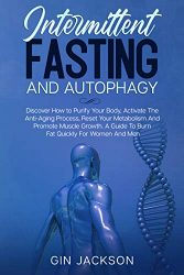 Intermittent Fasting And Autophagy: Discover How to Purify Your Body, Activate The Anti-Aging Process, Reset Your Metabolism And Promote Muscle Growth. A Guide To Burn Fat Quickly For Women And Men