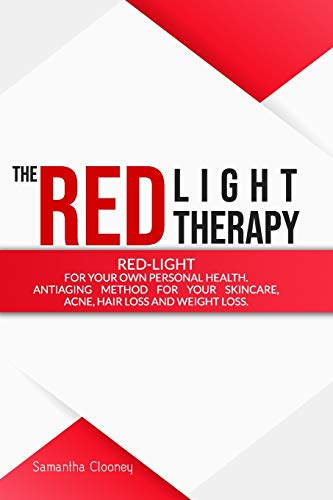 THE RED-LIGHT THERAPY: Red-Light for Your Own Personal Health. Antiaging Method for Your Skincare, Acne, Hair Loss and Weight Loss