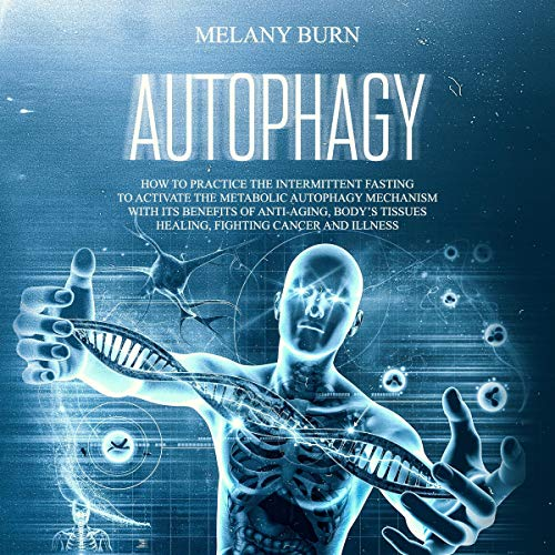 Autophagy: How to Practice the Intermittent Fasting to Activate the Metabolic Autophagy Mechanism with Its Benefits of Anti-Aging, Body's Tissues Healing, Fighting Cancer and Illnesses