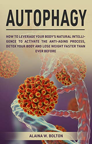 Autophagy: How to Leverage Your Body's Natural Intelligence to Activate the Anti-Age Process, Detox Your Body and Lose Weight Faster Than Ever Before