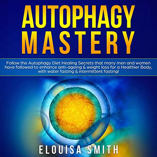 Autophagy Mastery: Follow the Autophagy Diet Healing Secrets That Many Men and Women Have Followed to Enhance Anti-Aging & Weight Loss for a Healthier Body, with Water Fasting & Intermittent Fasting!