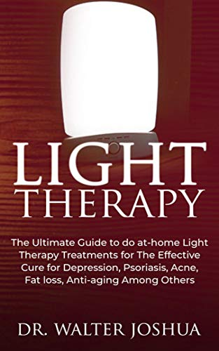 LIGHT THERAPY: The Ultimate Guide to Do At-home light therapy treatments for the effective cure for depression, psoriasis, acne, fat loss, anti-aging among others