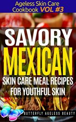 Savory Mexican Cook Book Skin Care Recipes For Youthful Skin: The Mexican Cookbook Anti Aging Diet (The Ageless Skin Care Cookbook Volume 3)