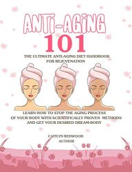 Anti-Aging 101: The Ultimate Anti-Aging Diet Handbook For Rejuvenation: Learn How to Stop The Aging Process Of Your Body With Scientifically Proven Methods And Get Your Desired Dream-Body