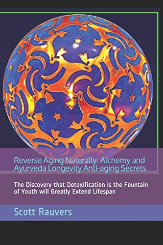 Reverse Aging Naturally. Alchemy and Ayurveda Longevity Anti-aging Secrets: The Discovery that Detoxification is the Fountain of Youth will Greatly Extend Lifespan