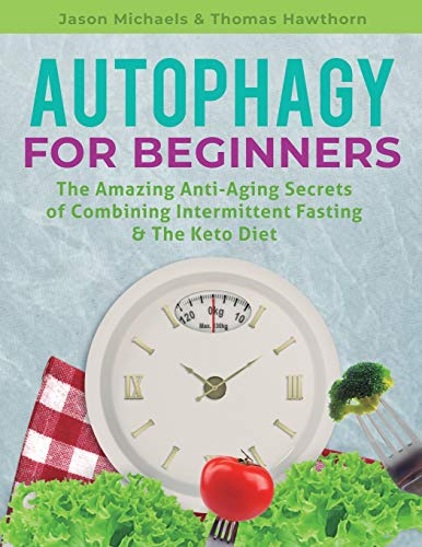 Autophagy for Beginners: The Amazing Anti-Aging Secrets of Combining Intermittent Fasting & The Keto Diet